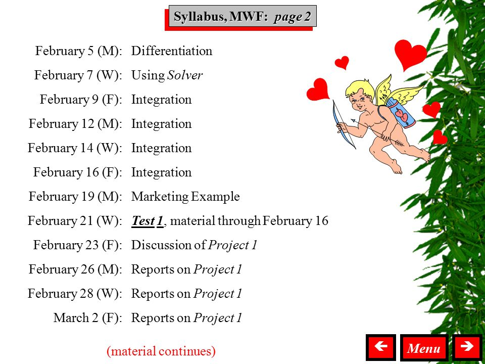 Syllabus MWF Syllabus, MWF: page 2  Menu February 5 (M): February 7 (W): February 9 (F): February 12 (M): February 14 (W): February 16 (F): February 19 (M): February 21 (W): February 23 (F): February 26 (M): February 28 (W): March 2 (F): Differentiation Using Solver Integration Marketing Example Test 1, material through February 16 Discussion of Project 1 Reports on Project 1 (material continues)