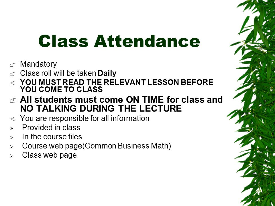 Class Attendance  Mandatory  Class roll will be taken Daily  YOU MUST READ THE RELEVANT LESSON BEFORE YOU COME TO CLASS  All students must come ON TIME for class and NO TALKING DURING THE LECTURE  You are responsible for all information  Provided in class  In the course files  Course web page(Common Business Math)  Class web page