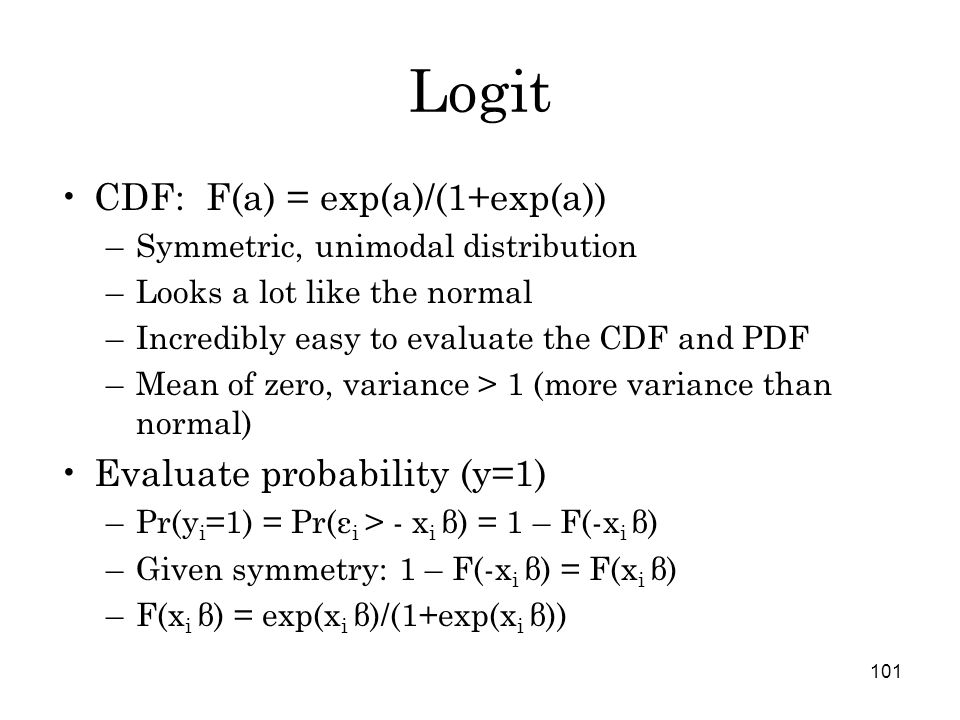 101 Logit CDF: F(a) = exp(a)/(1+exp(a)) –Symmetric, unimodal distribution –Looks a lot like the normal –Incredibly easy to evaluate the CDF and PDF –Mean of zero, variance > 1 (more variance than normal) Evaluate probability (y=1) –Pr(y i =1) = Pr(ε i > - x i β) = 1 – F(-x i β) –Given symmetry: 1 – F(-x i β) = F(x i β) –F(x i β) = exp(x i β)/(1+exp(x i β))