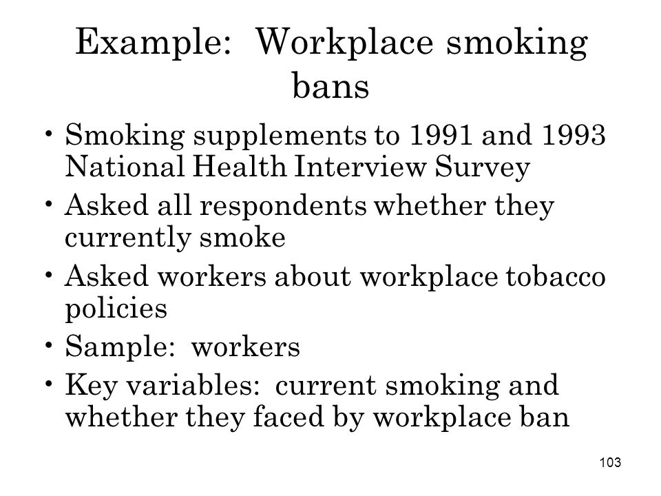 103 Example: Workplace smoking bans Smoking supplements to 1991 and 1993 National Health Interview Survey Asked all respondents whether they currently smoke Asked workers about workplace tobacco policies Sample: workers Key variables: current smoking and whether they faced by workplace ban