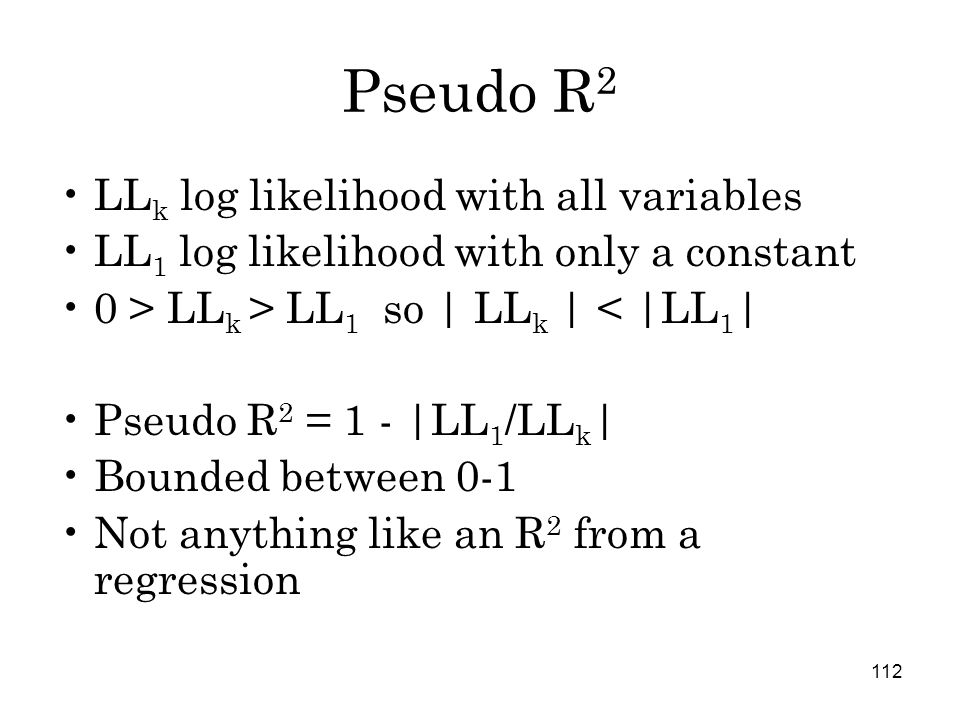 112 Pseudo R 2 LL k log likelihood with all variables LL 1 log likelihood with only a constant 0 > LL k > LL 1 so | LL k | < |LL 1 | Pseudo R 2 = 1 - |LL 1 /LL k | Bounded between 0-1 Not anything like an R 2 from a regression