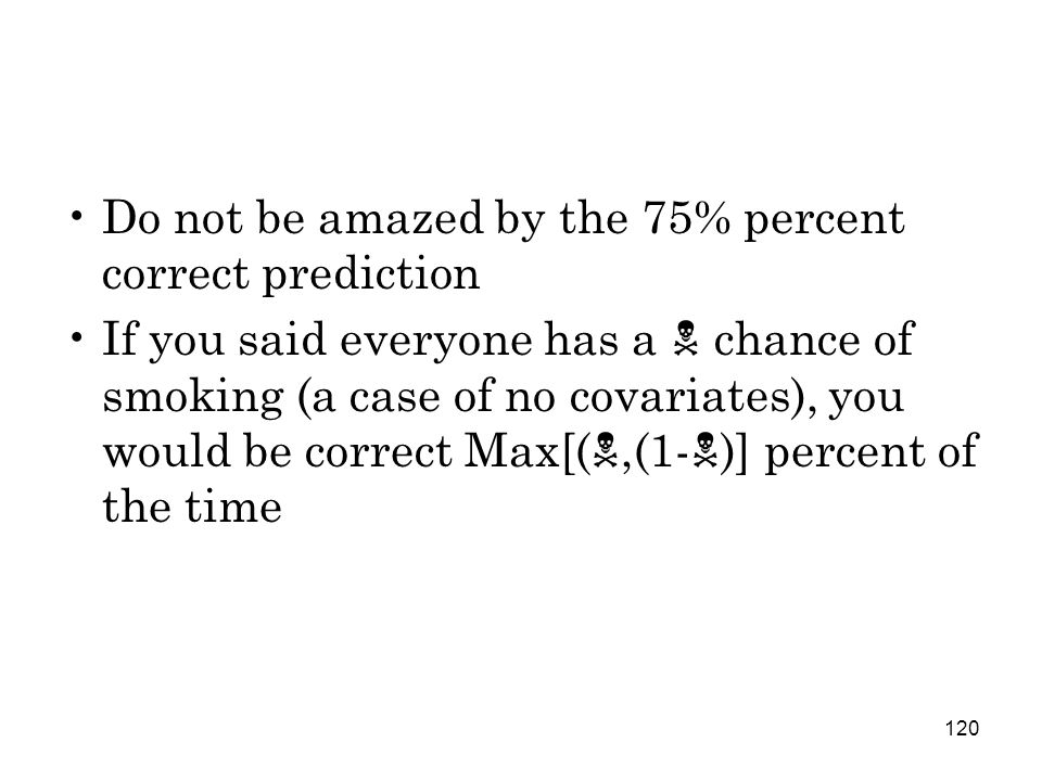 120 Do not be amazed by the 75% percent correct prediction If you said everyone has a  chance of smoking (a case of no covariates), you would be correct Max[( ,(1-  )] percent of the time