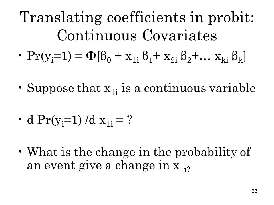 123 Translating coefficients in probit: Continuous Covariates Pr(y i =1) = Φ[β 0 + x 1i β 1 + x 2i β 2 +… x ki β k ] Suppose that x 1i is a continuous variable d Pr(y i =1) /d x 1i = .