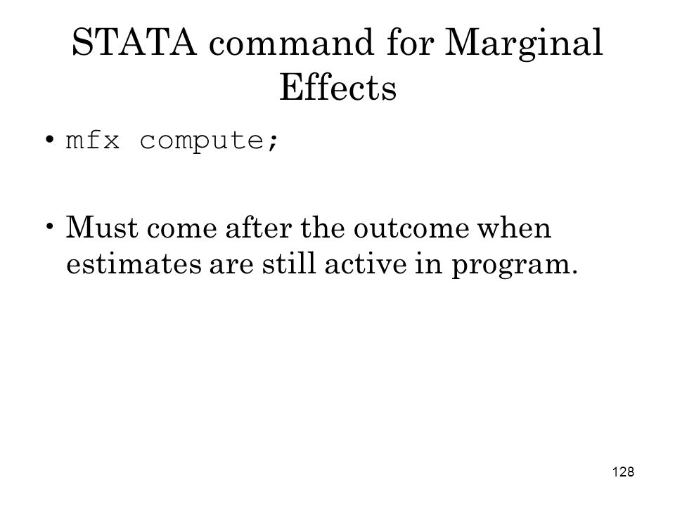 128 STATA command for Marginal Effects mfx compute; Must come after the outcome when estimates are still active in program.