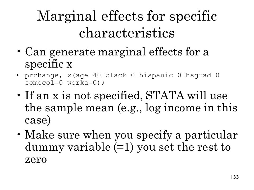 133 Marginal effects for specific characteristics Can generate marginal effects for a specific x prchange, x(age=40 black=0 hispanic=0 hsgrad=0 somecol=0 worka=0); If an x is not specified, STATA will use the sample mean (e.g., log income in this case) Make sure when you specify a particular dummy variable (=1) you set the rest to zero