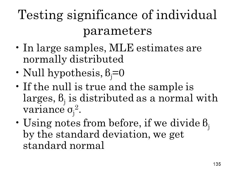 135 Testing significance of individual parameters In large samples, MLE estimates are normally distributed Null hypothesis, β j =0 If the null is true and the sample is larges, β j is distributed as a normal with variance σ j 2.