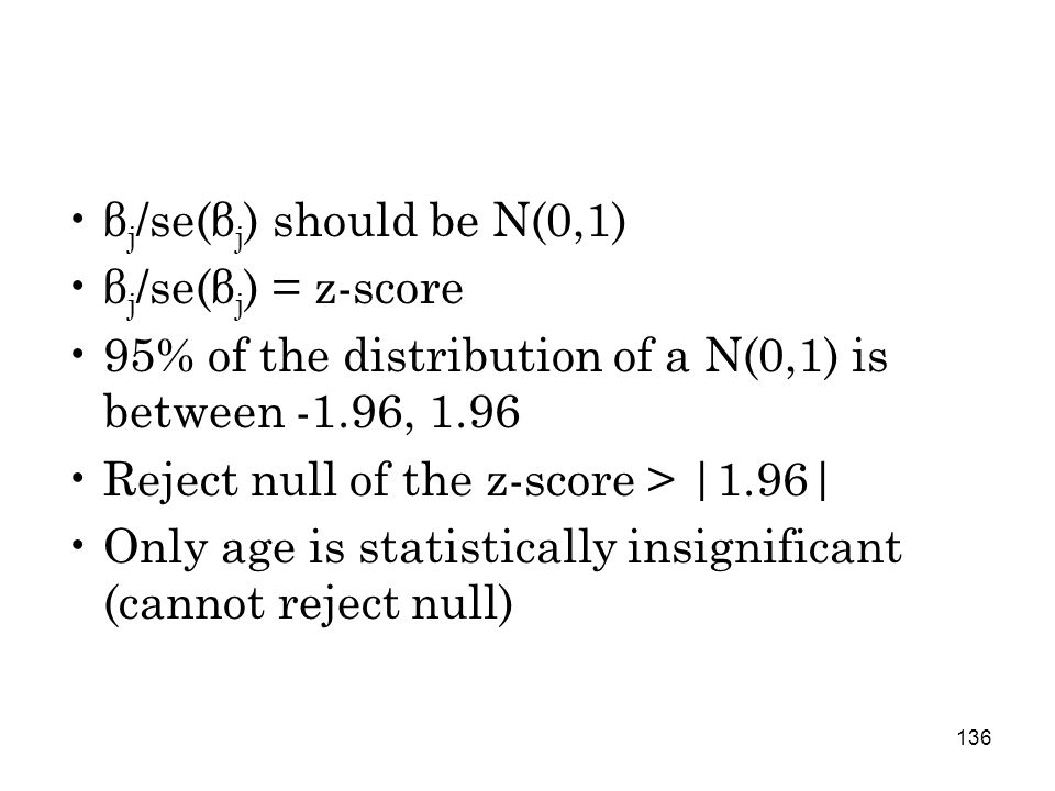 136 β j /se(β j ) should be N(0,1) β j /se(β j ) = z-score 95% of the distribution of a N(0,1) is between -1.96, 1.96 Reject null of the z-score > |1.96| Only age is statistically insignificant (cannot reject null)