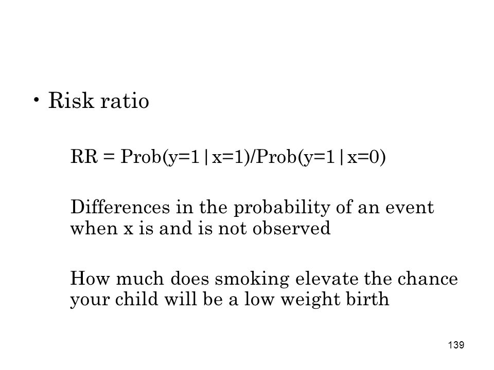 139 Risk ratio RR = Prob(y=1|x=1)/Prob(y=1|x=0) Differences in the probability of an event when x is and is not observed How much does smoking elevate the chance your child will be a low weight birth