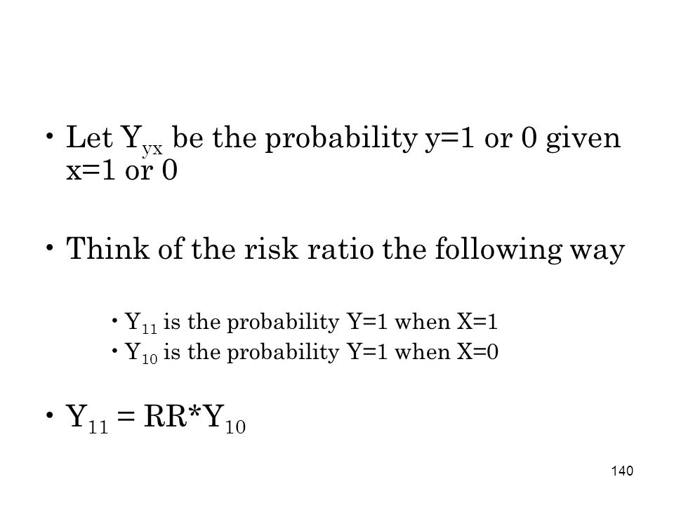 140 Let Y yx be the probability y=1 or 0 given x=1 or 0 Think of the risk ratio the following way Y 11 is the probability Y=1 when X=1 Y 10 is the probability Y=1 when X=0 Y 11 = RR*Y 10