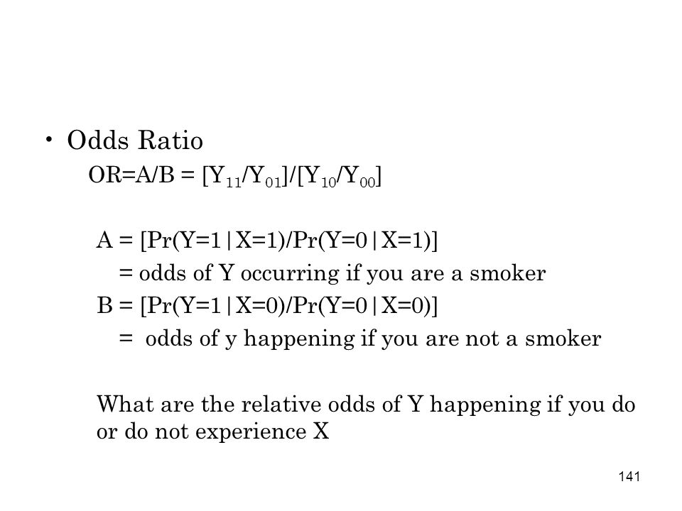 141 Odds Ratio OR=A/B = [Y 11 /Y 01 ]/[Y 10 /Y 00 ] A = [Pr(Y=1|X=1)/Pr(Y=0|X=1)] = odds of Y occurring if you are a smoker B = [Pr(Y=1|X=0)/Pr(Y=0|X=0)] = odds of y happening if you are not a smoker What are the relative odds of Y happening if you do or do not experience X