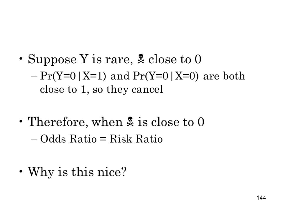 144 Suppose Y is rare,  close to 0 –Pr(Y=0|X=1) and Pr(Y=0|X=0) are both close to 1, so they cancel Therefore, when  is close to 0 –Odds Ratio = Risk Ratio Why is this nice