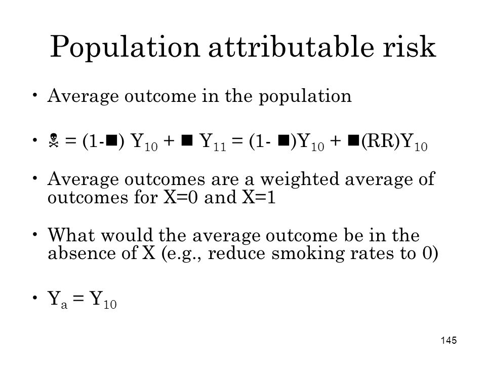 145 Population attributable risk Average outcome in the population  = (1- ) Y 10 + Y 11 = (1- )Y 10 + (RR)Y 10 Average outcomes are a weighted average of outcomes for X=0 and X=1 What would the average outcome be in the absence of X (e.g., reduce smoking rates to 0) Y a = Y 10