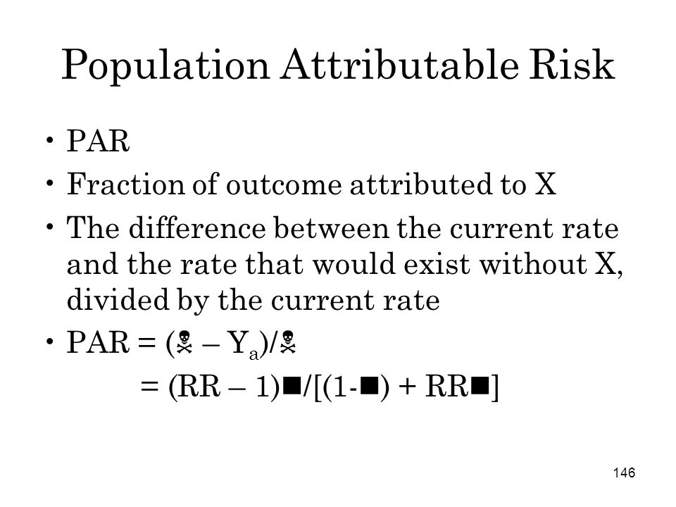 146 Population Attributable Risk PAR Fraction of outcome attributed to X The difference between the current rate and the rate that would exist without X, divided by the current rate PAR = (  – Y a )/  = (RR – 1) /[(1- ) + RR ]