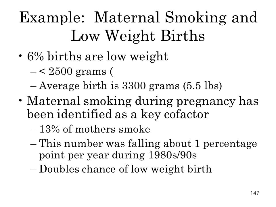 147 Example: Maternal Smoking and Low Weight Births 6% births are low weight –< 2500 grams ( –Average birth is 3300 grams (5.5 lbs) Maternal smoking during pregnancy has been identified as a key cofactor –13% of mothers smoke –This number was falling about 1 percentage point per year during 1980s/90s –Doubles chance of low weight birth