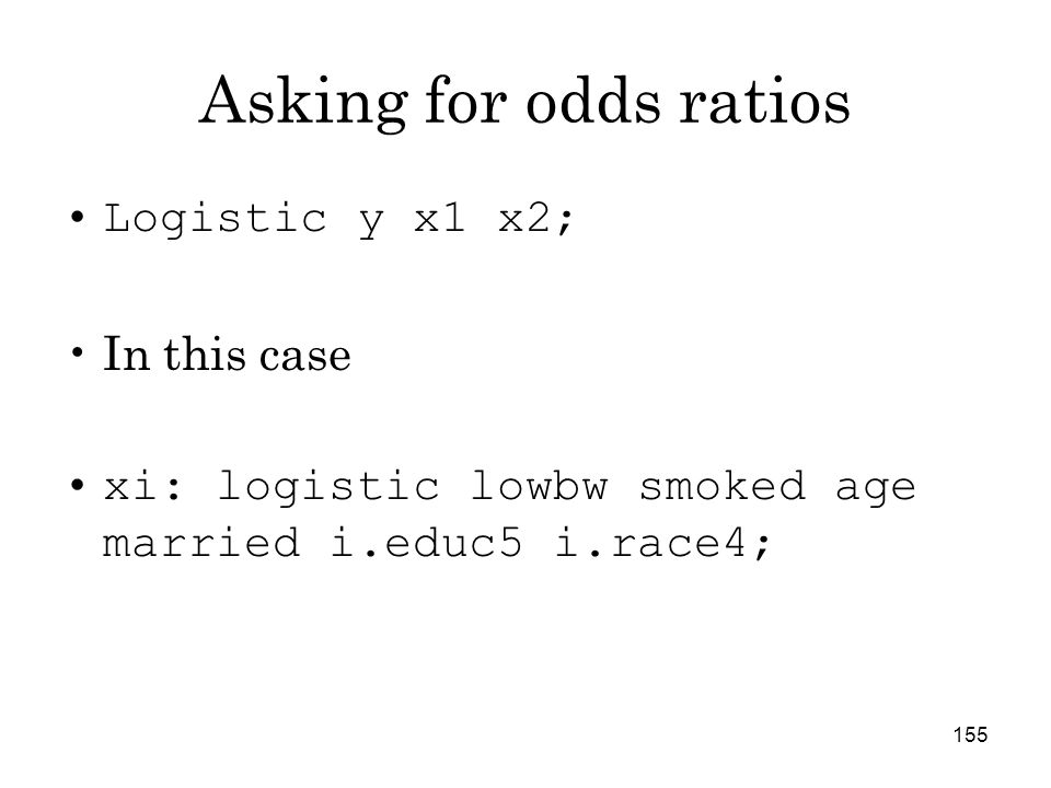 155 Asking for odds ratios Logistic y x1 x2; In this case xi: logistic lowbw smoked age married i.educ5 i.race4;