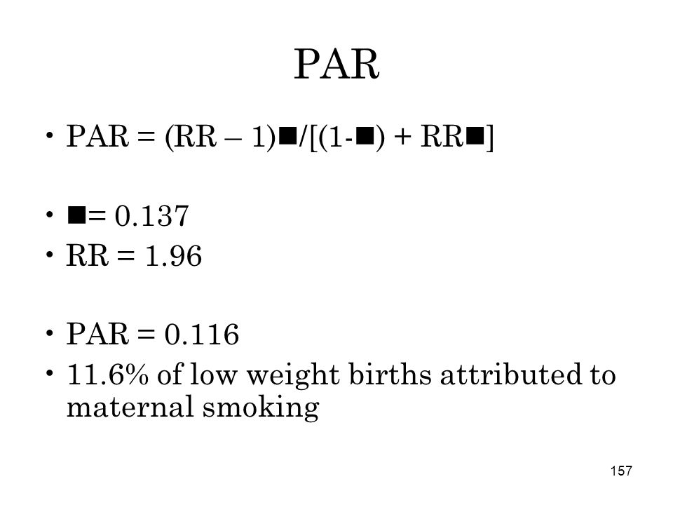 157 PAR PAR = (RR – 1) /[(1- ) + RR ] = 0.137 RR = 1.96 PAR = 0.116 11.6% of low weight births attributed to maternal smoking