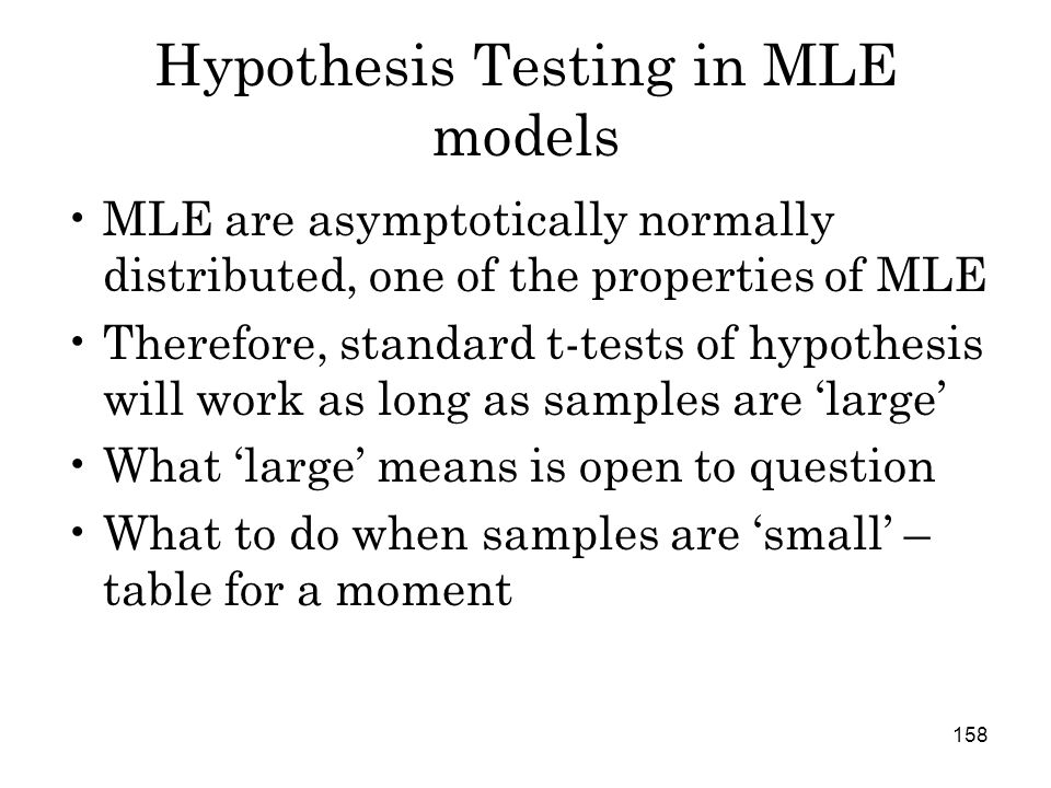 158 Hypothesis Testing in MLE models MLE are asymptotically normally distributed, one of the properties of MLE Therefore, standard t-tests of hypothesis will work as long as samples are 'large' What 'large' means is open to question What to do when samples are 'small' – table for a moment