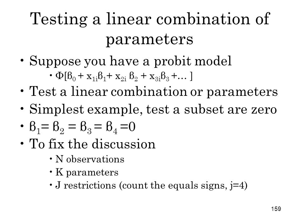 159 Testing a linear combination of parameters Suppose you have a probit model Φ[β 0 + x 1i β 1 + x 2i β 2 + x 3i β 3 +… ] Test a linear combination or parameters Simplest example, test a subset are zero β 1 = β 2 = β 3 = β 4 =0 To fix the discussion N observations K parameters J restrictions (count the equals signs, j=4)
