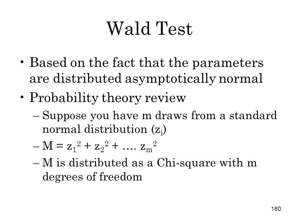 160 Wald Test Based on the fact that the parameters are distributed asymptotically normal Probability theory review –Suppose you have m draws from a standard normal distribution (z i ) –M = z 1 2 + z 2 2 + ….