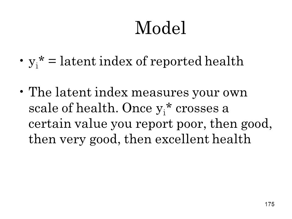 175 Model y i * = latent index of reported health The latent index measures your own scale of health.