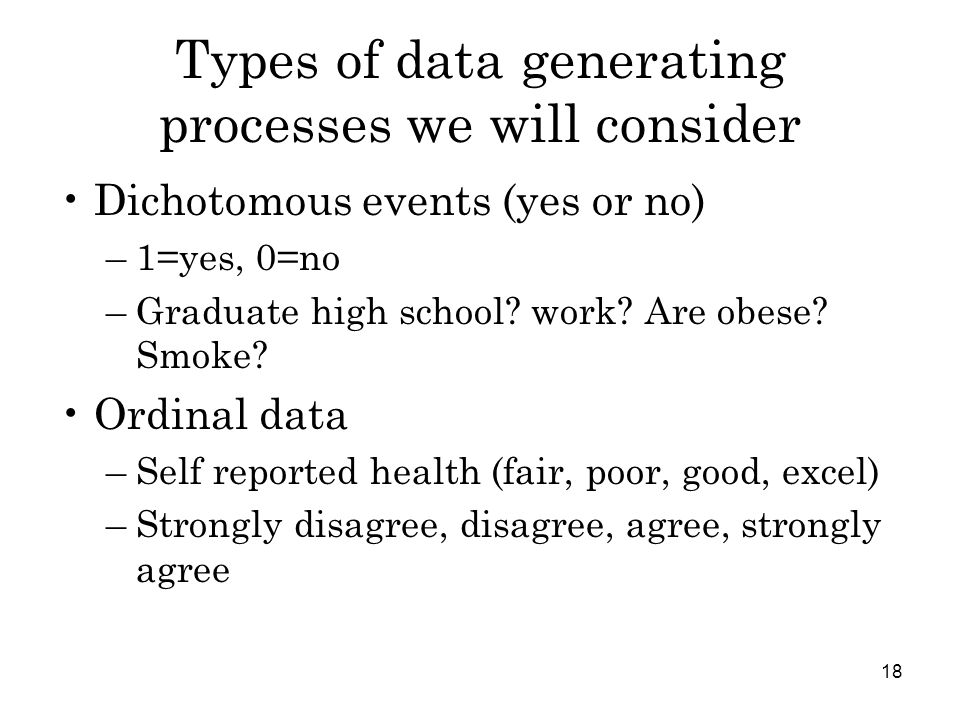 18 Types of data generating processes we will consider Dichotomous events (yes or no) –1=yes, 0=no –Graduate high school.