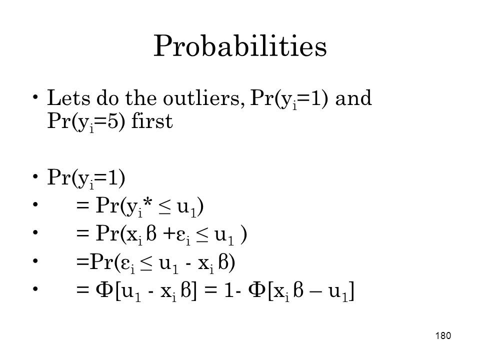 180 Probabilities Lets do the outliers, Pr(y i =1) and Pr(y i =5) first Pr(y i =1) = Pr(y i * ≤ u 1 ) = Pr(x i β +ε i ≤ u 1 ) =Pr(ε i ≤ u 1 - x i β) = Φ[u 1 - x i β] = 1- Φ[x i β – u 1 ]