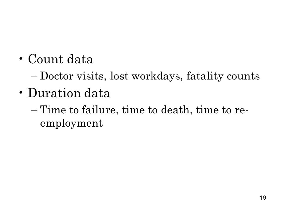 19 Count data –Doctor visits, lost workdays, fatality counts Duration data –Time to failure, time to death, time to re- employment