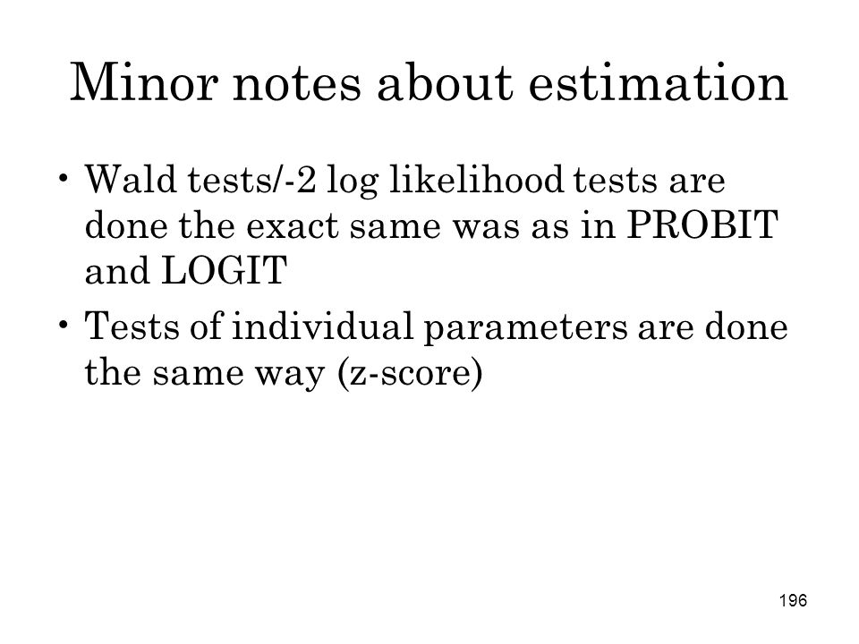 196 Minor notes about estimation Wald tests/-2 log likelihood tests are done the exact same was as in PROBIT and LOGIT Tests of individual parameters are done the same way (z-score)