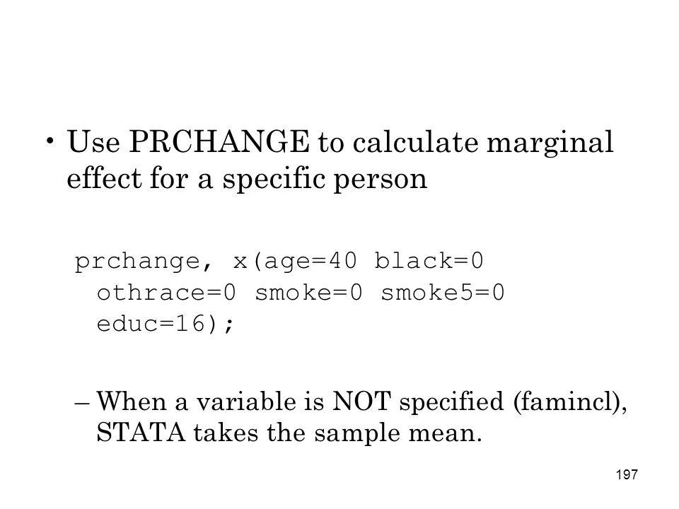 197 Use PRCHANGE to calculate marginal effect for a specific person prchange, x(age=40 black=0 othrace=0 smoke=0 smoke5=0 educ=16); –When a variable is NOT specified (famincl), STATA takes the sample mean.