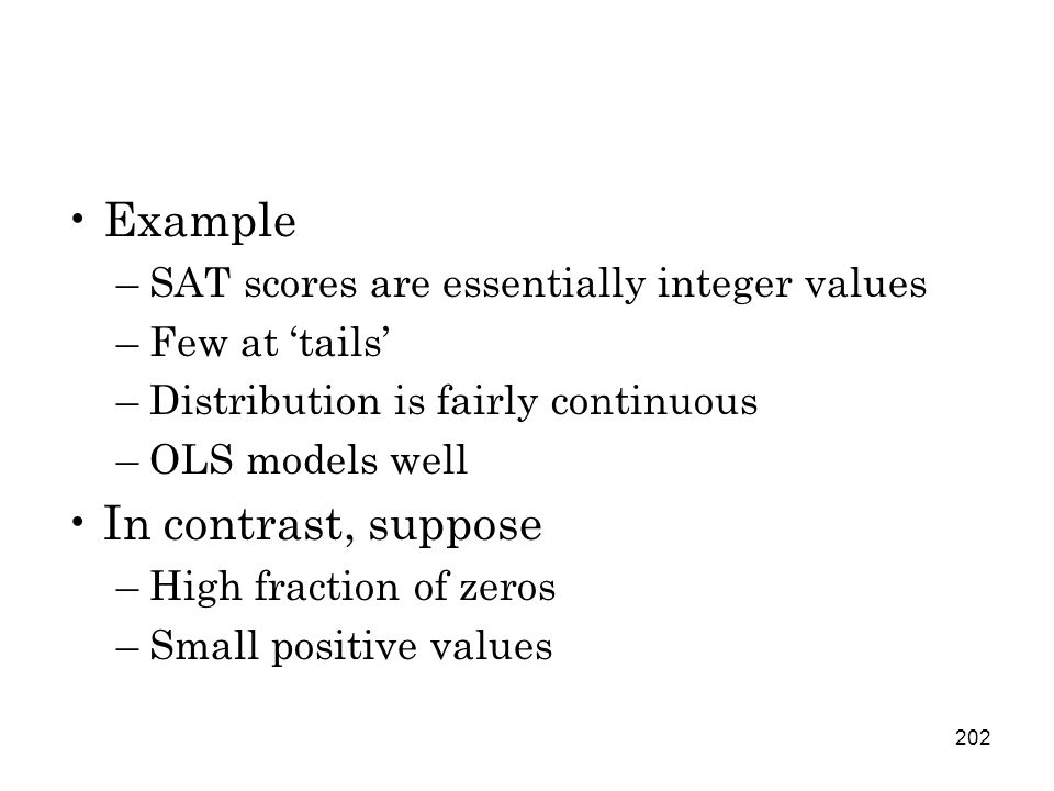 202 Example –SAT scores are essentially integer values –Few at 'tails' –Distribution is fairly continuous –OLS models well In contrast, suppose –High fraction of zeros –Small positive values