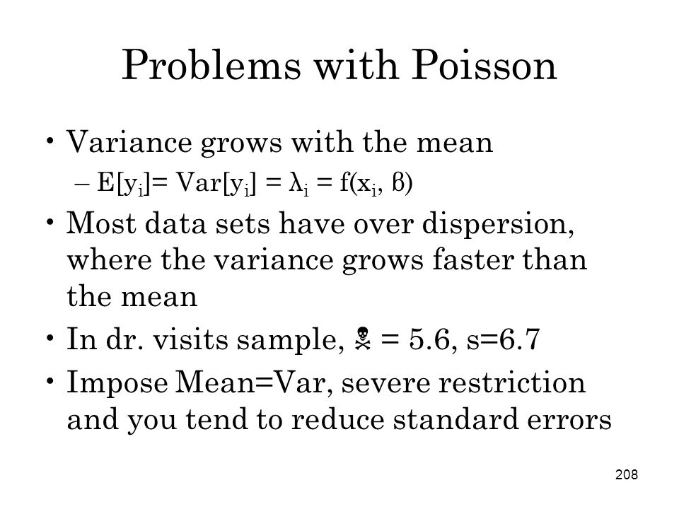 208 Problems with Poisson Variance grows with the mean –E[y i ]= Var[y i ] = λ i = f(x i, β) Most data sets have over dispersion, where the variance grows faster than the mean In dr.