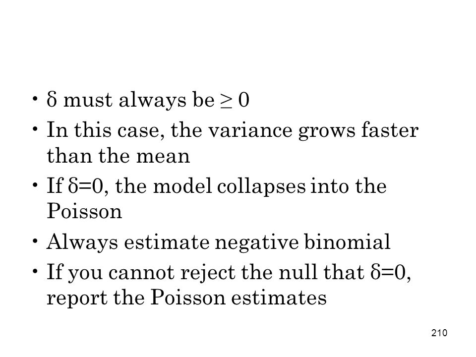 210 δ must always be ≥ 0 In this case, the variance grows faster than the mean If δ=0, the model collapses into the Poisson Always estimate negative binomial If you cannot reject the null that δ=0, report the Poisson estimates
