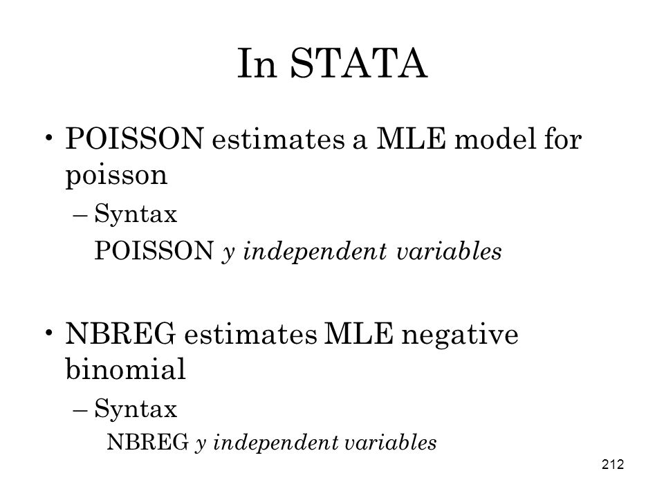 212 In STATA POISSON estimates a MLE model for poisson –Syntax POISSON y independent variables NBREG estimates MLE negative binomial –Syntax NBREG y independent variables