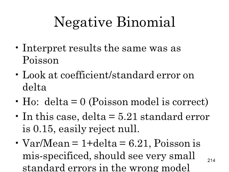 214 Negative Binomial Interpret results the same was as Poisson Look at coefficient/standard error on delta Ho: delta = 0 (Poisson model is correct) In this case, delta = 5.21 standard error is 0.15, easily reject null.