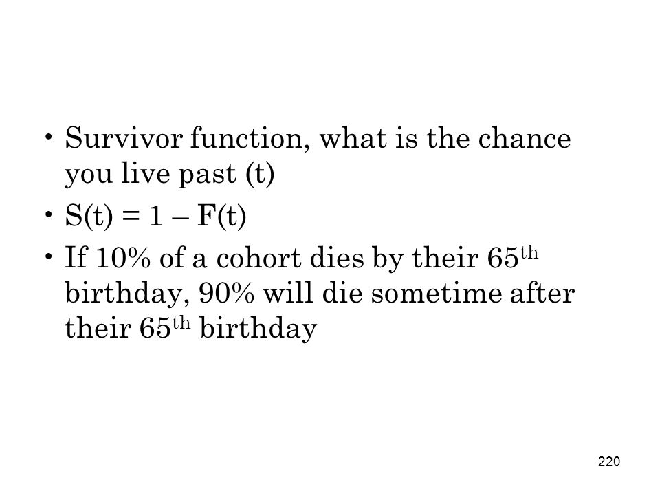 220 Survivor function, what is the chance you live past (t) S(t) = 1 – F(t) If 10% of a cohort dies by their 65 th birthday, 90% will die sometime after their 65 th birthday