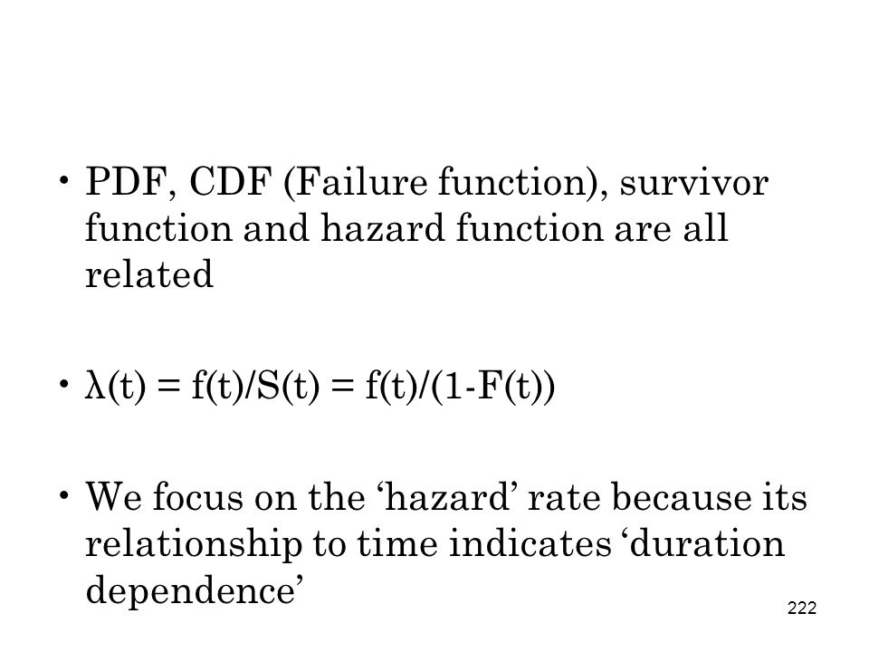 222 PDF, CDF (Failure function), survivor function and hazard function are all related λ(t) = f(t)/S(t) = f(t)/(1-F(t)) We focus on the 'hazard' rate because its relationship to time indicates 'duration dependence'