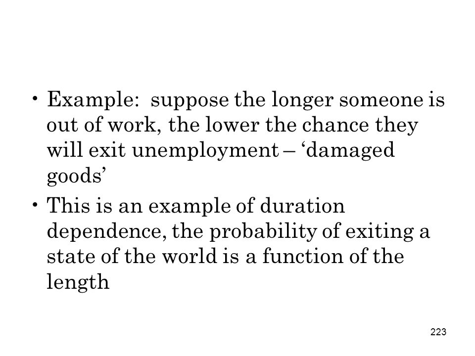 223 Example: suppose the longer someone is out of work, the lower the chance they will exit unemployment – 'damaged goods' This is an example of duration dependence, the probability of exiting a state of the world is a function of the length