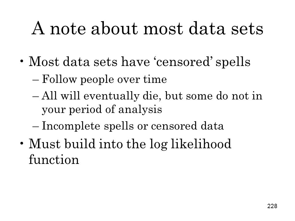 228 A note about most data sets Most data sets have 'censored' spells –Follow people over time –All will eventually die, but some do not in your period of analysis –Incomplete spells or censored data Must build into the log likelihood function