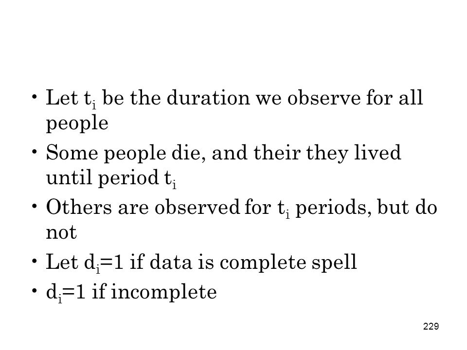 229 Let t i be the duration we observe for all people Some people die, and their they lived until period t i Others are observed for t i periods, but do not Let d i =1 if data is complete spell d i =1 if incomplete