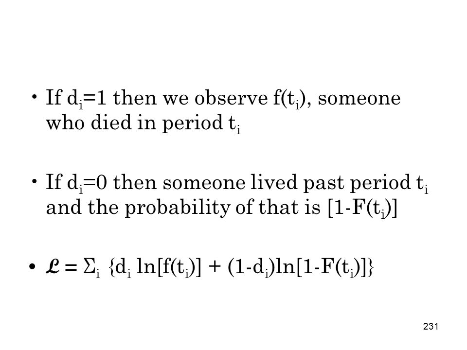 231 If d i =1 then we observe f(t i ), someone who died in period t i If d i =0 then someone lived past period t i and the probability of that is [1-F(t i )] L = Σ i {d i ln[f(t i )] + (1-d i )ln[1-F(t i )]}