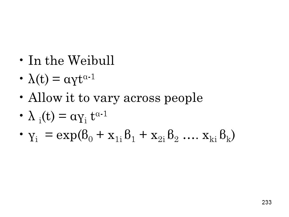 233 In the Weibull λ(t) = αγt α-1 Allow it to vary across people λ i (t) = αγ i t α-1 γ i = exp(β 0 + x 1i β 1 + x 2i β 2 ….