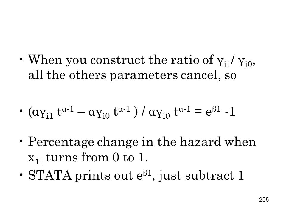 235 When you construct the ratio of γ i1 / γ i0, all the others parameters cancel, so (αγ i1 t α-1 – αγ i0 t α-1 ) / αγ i0 t α-1 = e β1 -1 Percentage change in the hazard when x 1i turns from 0 to 1.