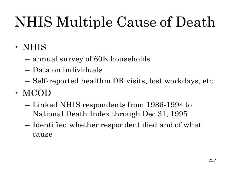 237 NHIS Multiple Cause of Death NHIS –annual survey of 60K households –Data on individuals –Self-reported healthm DR visits, lost workdays, etc.