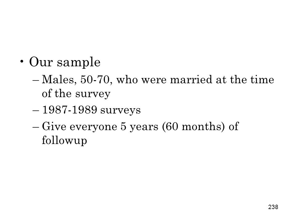 238 Our sample –Males, 50-70, who were married at the time of the survey –1987-1989 surveys –Give everyone 5 years (60 months) of followup
