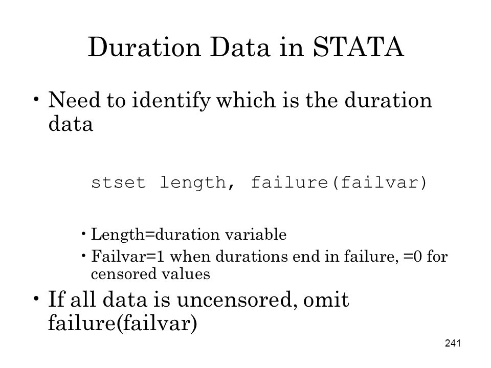 241 Duration Data in STATA Need to identify which is the duration data stset length, failure(failvar) Length=duration variable Failvar=1 when durations end in failure, =0 for censored values If all data is uncensored, omit failure(failvar)