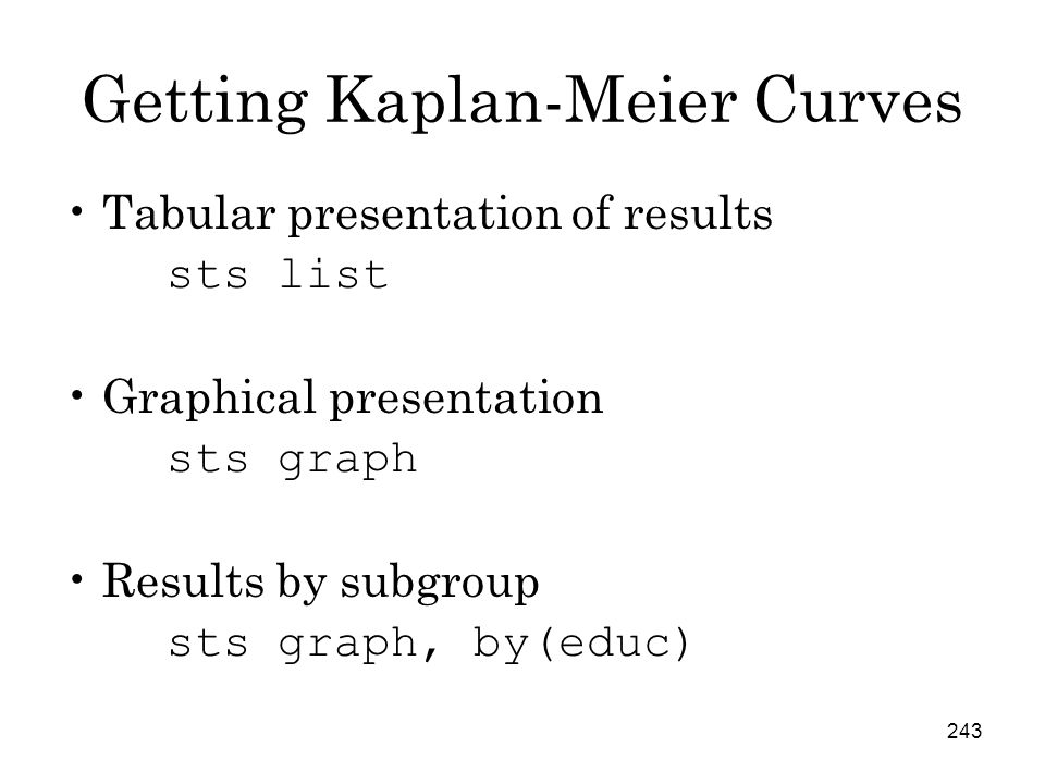 243 Getting Kaplan-Meier Curves Tabular presentation of results sts list Graphical presentation sts graph Results by subgroup sts graph, by(educ)