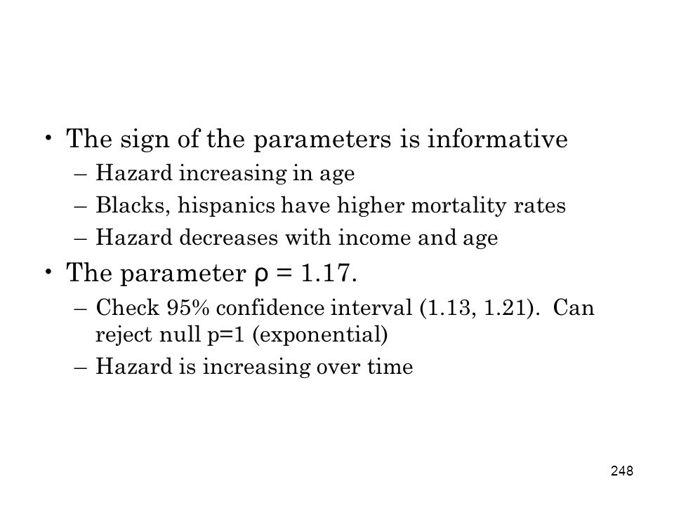 248 The sign of the parameters is informative –Hazard increasing in age –Blacks, hispanics have higher mortality rates –Hazard decreases with income and age The parameter ρ = 1.17.