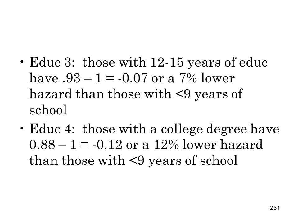 251 Educ 3: those with 12-15 years of educ have.93 – 1 = -0.07 or a 7% lower hazard than those with <9 years of school Educ 4: those with a college degree have 0.88 – 1 = -0.12 or a 12% lower hazard than those with <9 years of school