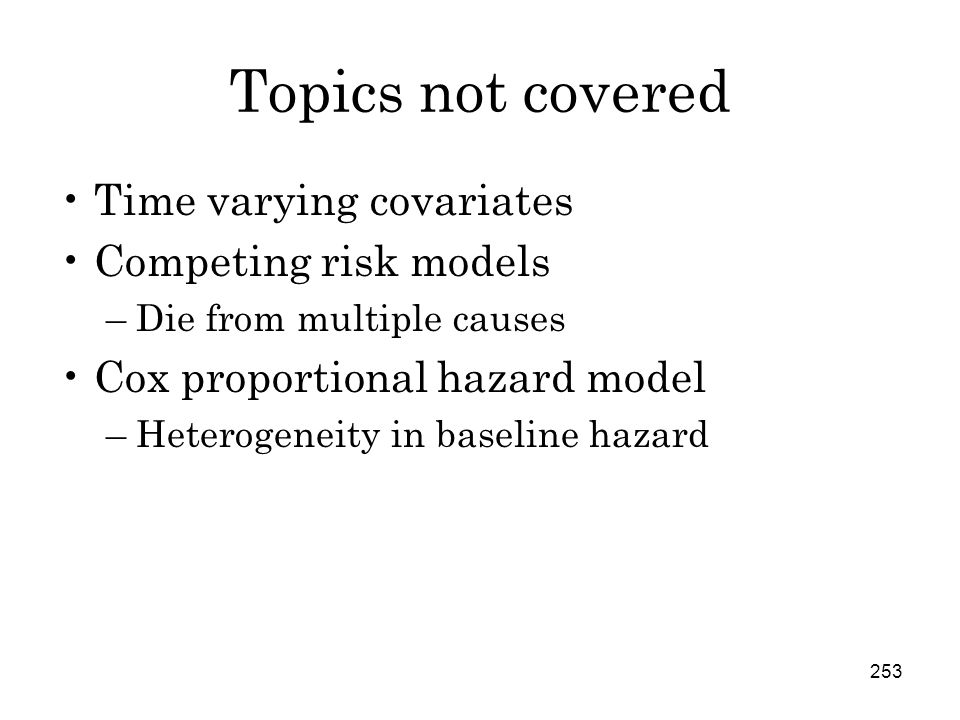 253 Topics not covered Time varying covariates Competing risk models –Die from multiple causes Cox proportional hazard model –Heterogeneity in baseline hazard
