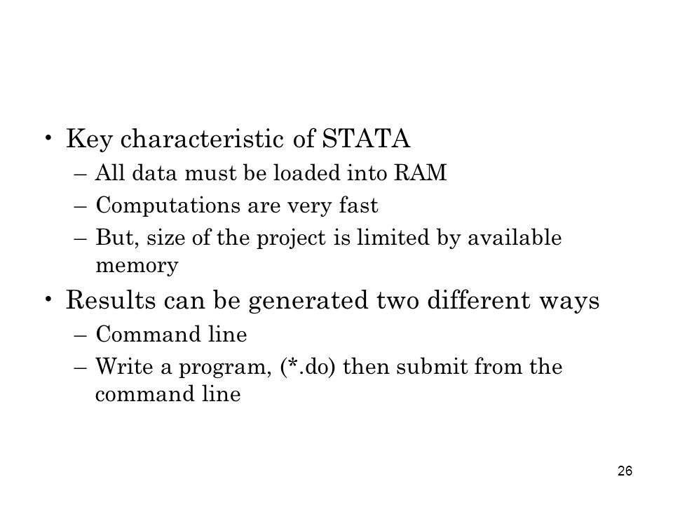 26 Key characteristic of STATA –All data must be loaded into RAM –Computations are very fast –But, size of the project is limited by available memory Results can be generated two different ways –Command line –Write a program, (*.do) then submit from the command line